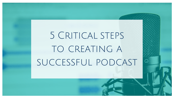 5 critical steps to creating a successful podcast