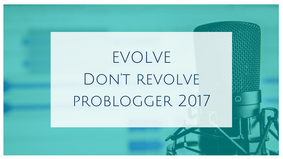 Evolve don't revolve – ProBlogger 2017