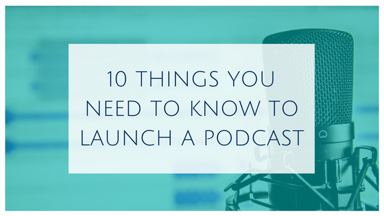 10 Things you Need to Know to Launch a Podcast